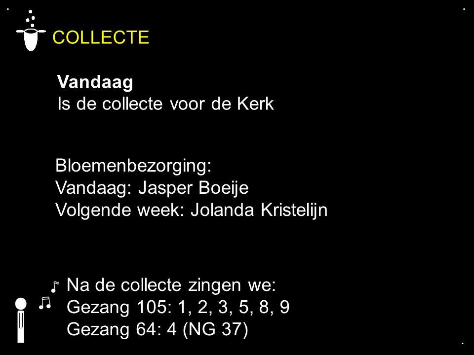 .... COLLECTE Vandaag Is de collecte voor de Kerk Bloemenbezorging: Vandaag: Jasper Boeije Volgende week: Jolanda Kristelijn Na de collecte zingen we: