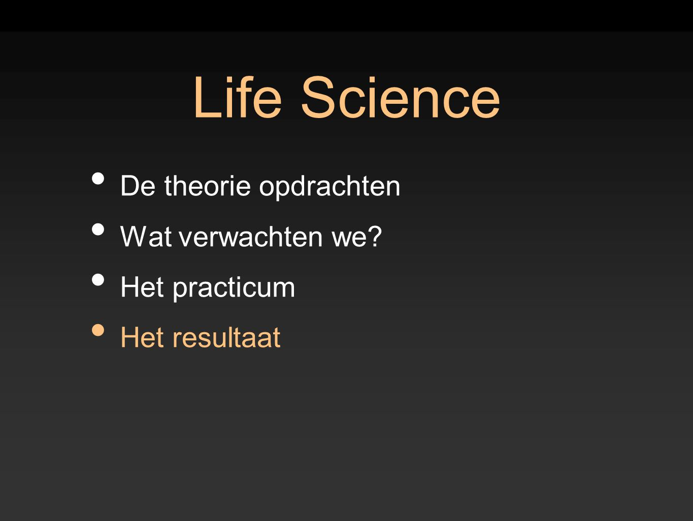 Life Science De theorie opdrachten Wat verwachten we? Het practicum Het resultaat