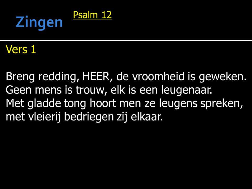 Psalm 12 Vers 1 Breng redding, HEER, de vroomheid is geweken. Geen mens is trouw, elk is een leugenaar. Met gladde tong hoort men ze leugens spreken,