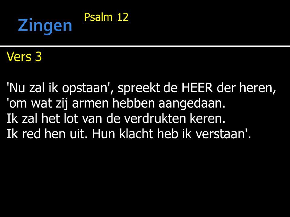 Psalm 12 Vers 3 'Nu zal ik opstaan', spreekt de HEER der heren, 'om wat zij armen hebben aangedaan. Ik zal het lot van de verdrukten keren. Ik red hen