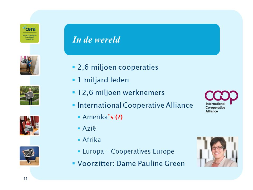 11 In de wereld  2,6 miljoen coöperaties  1 miljard leden  12,6 miljoen werknemers  International Cooperative Alliance  Amerika's ( )  Azië  Afrika  Europa – Cooperatives Europe  Voorzitter: Dame Pauline Green