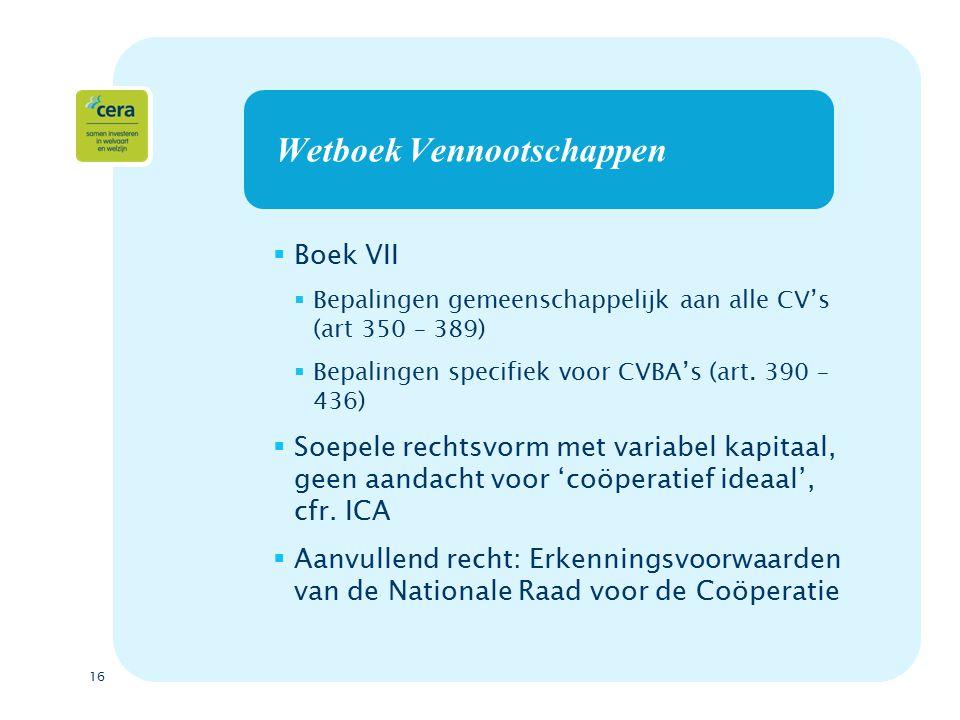 16 Wetboek Vennootschappen  Boek VII  Bepalingen gemeenschappelijk aan alle CV's (art 350 – 389)  Bepalingen specifiek voor CVBA's (art.