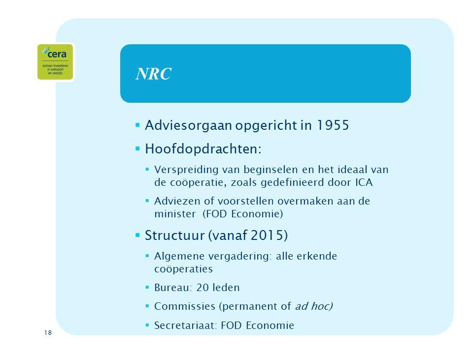 18 NRC  Adviesorgaan opgericht in 1955  Hoofdopdrachten:  Verspreiding van beginselen en het ideaal van de coöperatie, zoals gedefinieerd door ICA  Adviezen of voorstellen overmaken aan de minister (FOD Economie)  Structuur (vanaf 2015)  Algemene vergadering: alle erkende coöperaties  Bureau: 20 leden  Commissies (permanent of ad hoc)  Secretariaat: FOD Economie