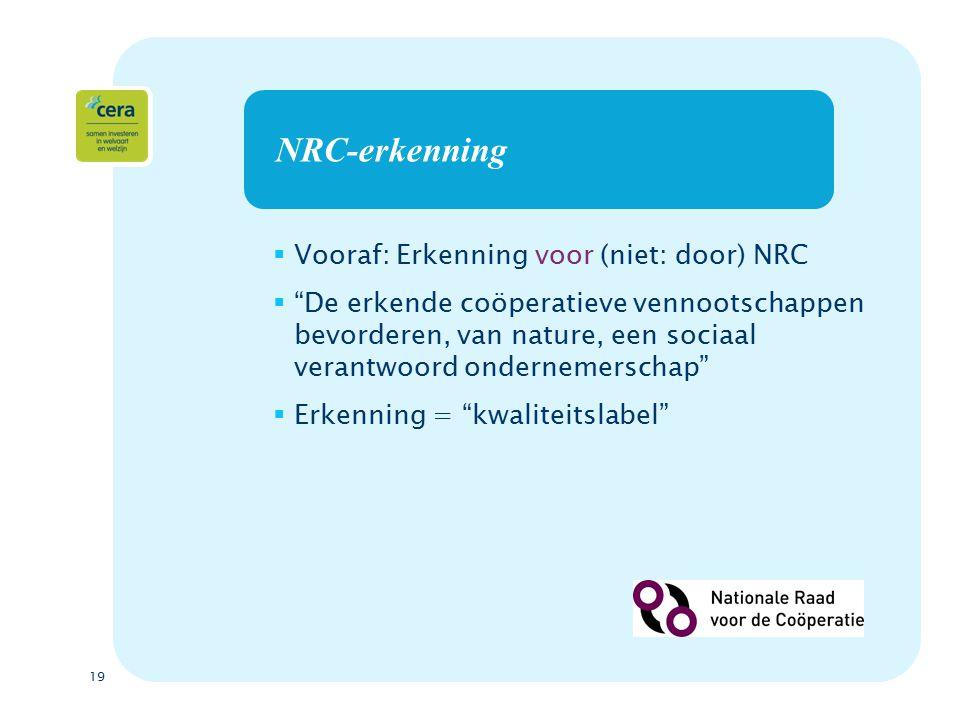 19 NRC-erkenning  Vooraf: Erkenning voor (niet: door) NRC  De erkende coöperatieve vennootschappen bevorderen, van nature, een sociaal verantwoord ondernemerschap  Erkenning = kwaliteitslabel