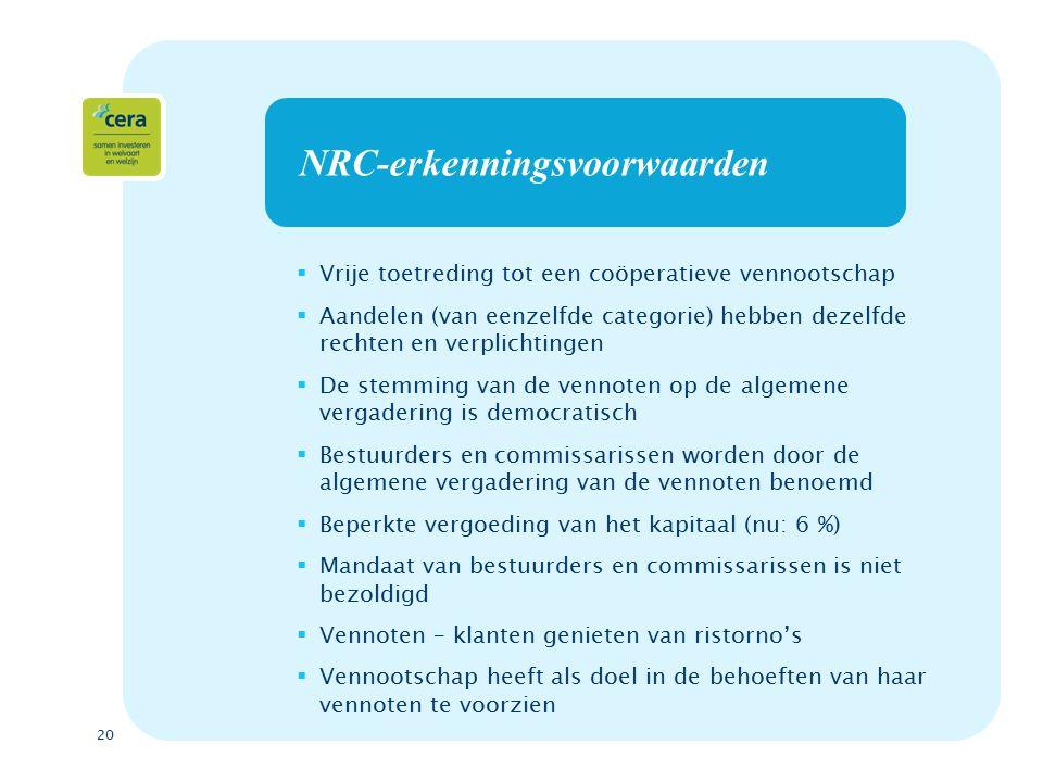 20 NRC-erkenningsvoorwaarden  Vrije toetreding tot een coöperatieve vennootschap  Aandelen (van eenzelfde categorie) hebben dezelfde rechten en verplichtingen  De stemming van de vennoten op de algemene vergadering is democratisch  Bestuurders en commissarissen worden door de algemene vergadering van de vennoten benoemd  Beperkte vergoeding van het kapitaal (nu: 6 %)  Mandaat van bestuurders en commissarissen is niet bezoldigd  Vennoten – klanten genieten van ristorno's  Vennootschap heeft als doel in de behoeften van haar vennoten te voorzien