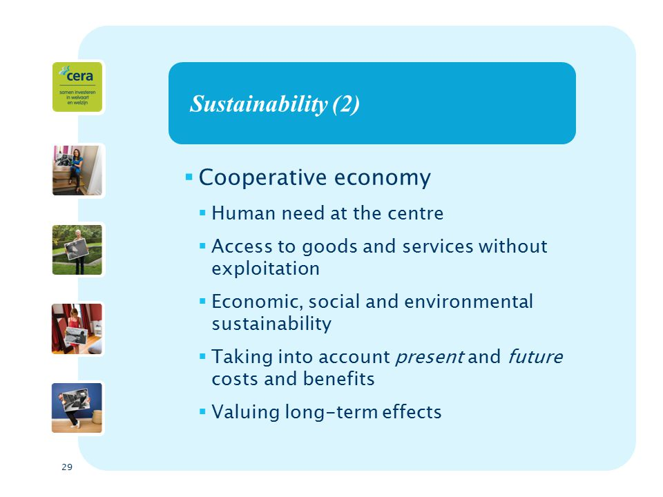 29 Sustainability (2)  Cooperative economy  Human need at the centre  Access to goods and services without exploitation  Economic, social and environmental sustainability  Taking into account present and future costs and benefits  Valuing long-term effects