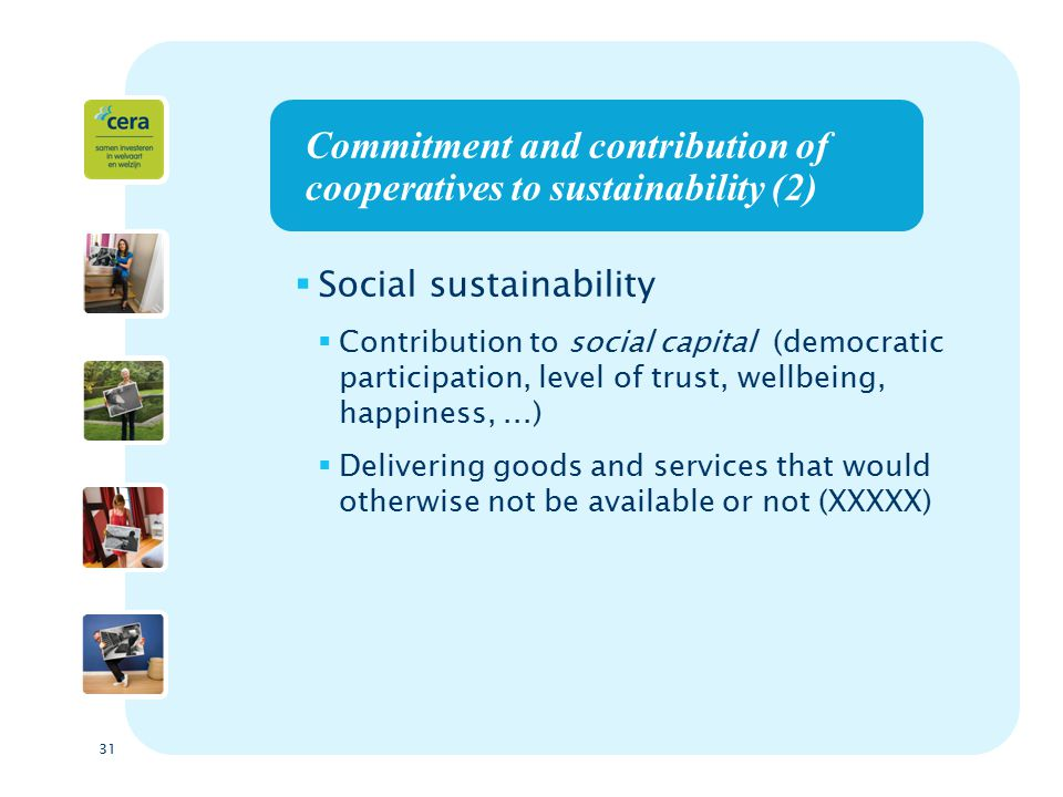 31 Commitment and contribution of cooperatives to sustainability (2)  Social sustainability  Contribution to social capital (democratic participation, level of trust, wellbeing, happiness,...)  Delivering goods and services that would otherwise not be available or not (XXXXX)