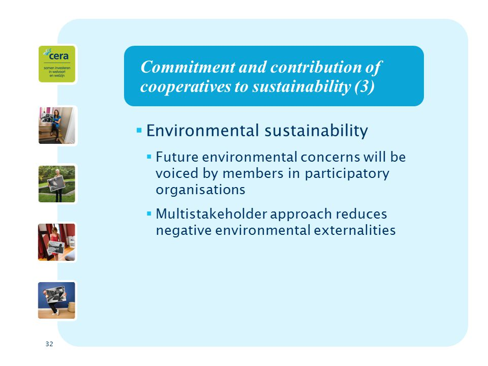 32 Commitment and contribution of cooperatives to sustainability (3)  Environmental sustainability  Future environmental concerns will be voiced by members in participatory organisations  Multistakeholder approach reduces negative environmental externalities