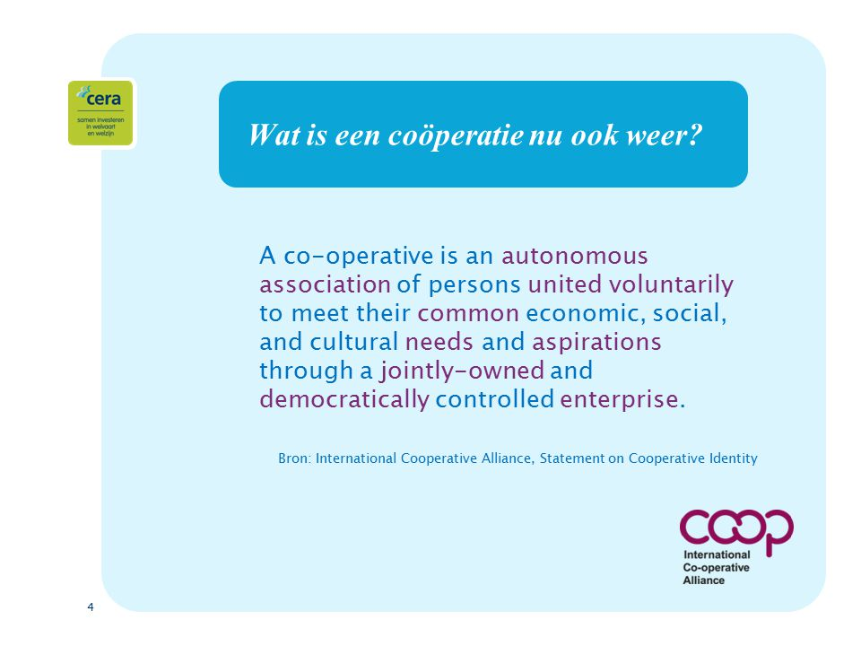 4 Wat is een coöperatie nu ook weer? A co-operative is an autonomous association of persons united voluntarily to meet their common economic, social,