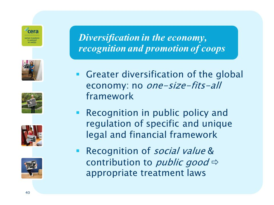 40 Diversification in the economy, recognition and promotion of coops  Greater diversification of the global economy: no one-size-fits-all framework  Recognition in public policy and regulation of specific and unique legal and financial framework  Recognition of social value & contribution to public good  appropriate treatment laws