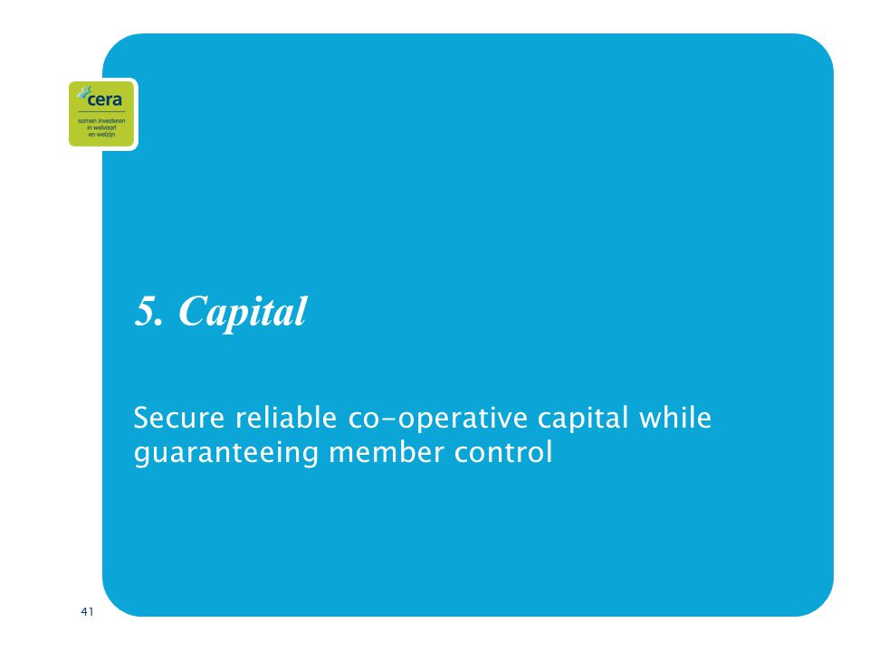 41 5. Capital Secure reliable co-operative capital while guaranteeing member control
