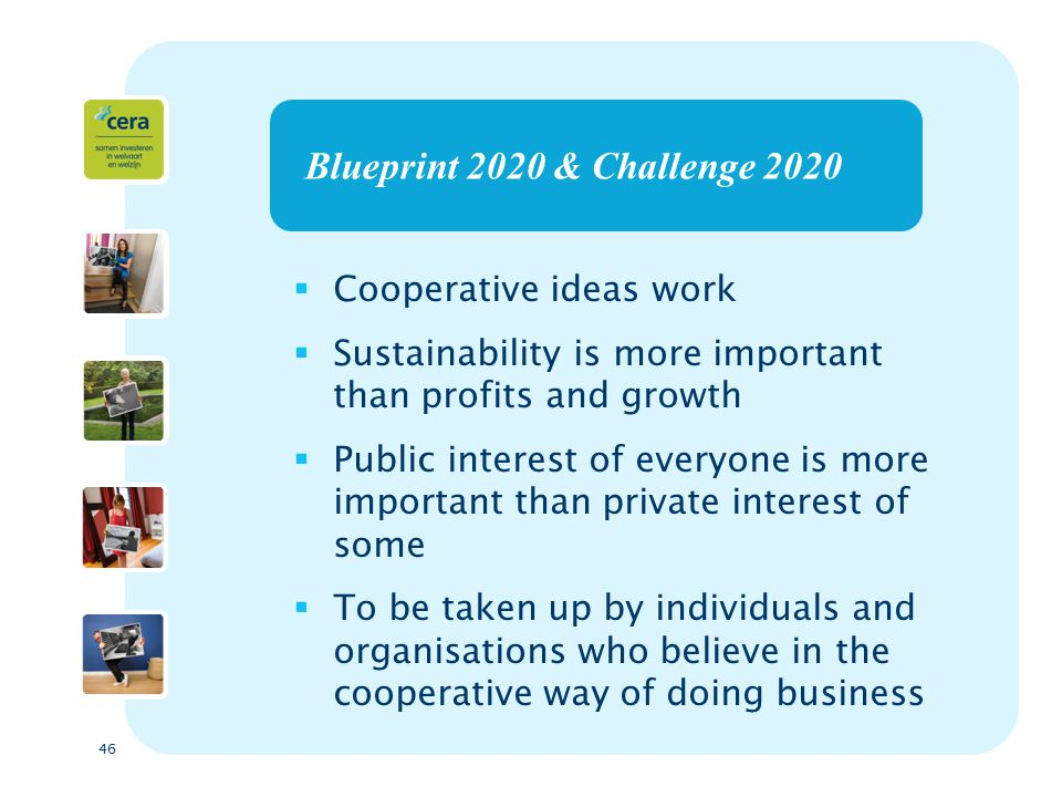 46 Blueprint 2020 & Challenge 2020  Cooperative ideas work  Sustainability is more important than profits and growth  Public interest of everyone is more important than private interest of some  To be taken up by individuals and organisations who believe in the cooperative way of doing business