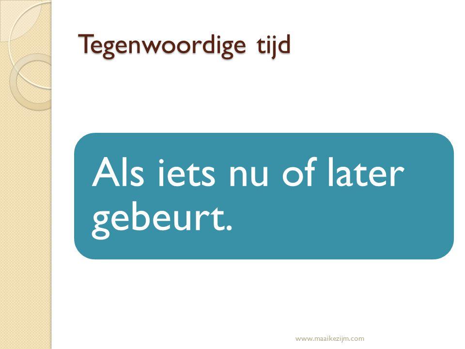Tegenwoordige tijd Als iets nu of later gebeurt. www.maaikezijm.com