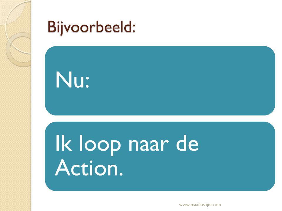 Bijvoorbeeld: Nu: Ik loop naar de Action. www.maaikezijm.com