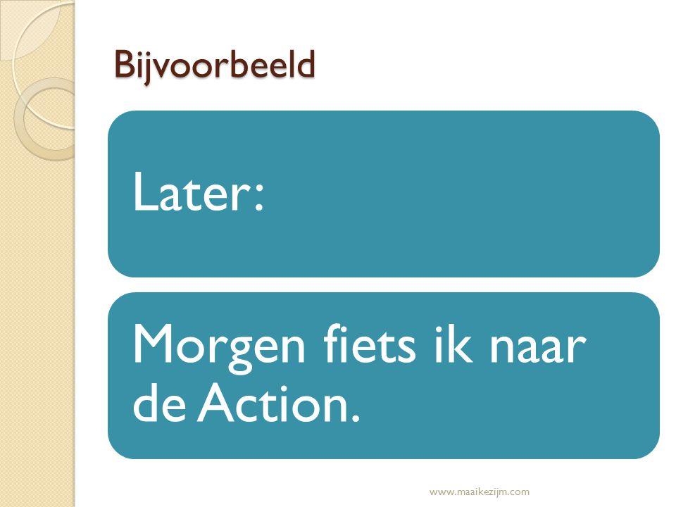 Bijvoorbeeld Later: Morgen fiets ik naar de Action. www.maaikezijm.com