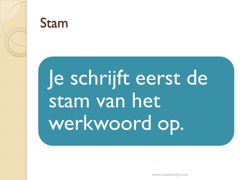 Stam Je schrijft eerst de stam van het werkwoord op. www.maaikezijm.com