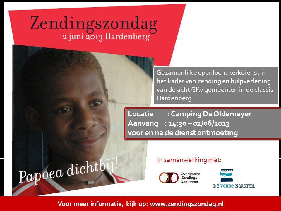 Voor meer informatie, kijk op: www.zendingszondag.nl Locatie : Camping De Oldemeyer Aanvang : 14:30 – 02/06/2013 voor en na de dienst ontmoeting Locat
