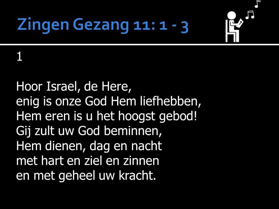 1 Hoor Israel, de Here, enig is onze God Hem liefhebben, Hem eren is u het hoogst gebod! Gij zult uw God beminnen, Hem dienen, dag en nacht met hart e