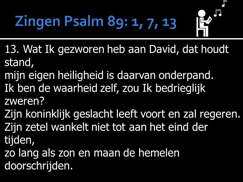 13. Wat Ik gezworen heb aan David, dat houdt stand, mijn eigen heiligheid is daarvan onderpand. Ik ben de waarheid zelf, zou Ik bedrieglijk zweren? Zi