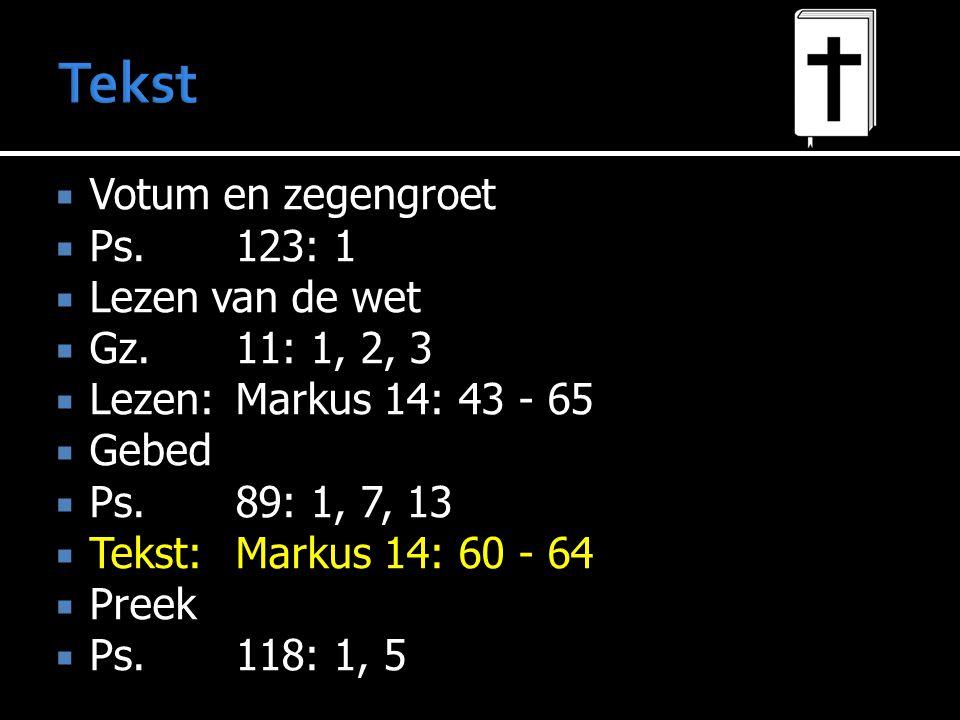  Votum en zegengroet  Ps.123: 1  Lezen van de wet  Gz.11: 1, 2, 3  Lezen:Markus 14: 43 - 65  Gebed  Ps.89: 1, 7, 13  Tekst:Markus 14: 60 - 64