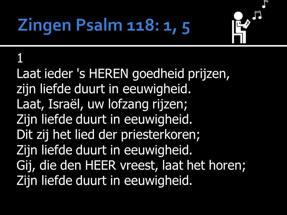 1 Laat ieder 's HEREN goedheid prijzen, zijn liefde duurt in eeuwigheid. Laat, Israël, uw lofzang rijzen; Zijn liefde duurt in eeuwigheid. Dit zij het