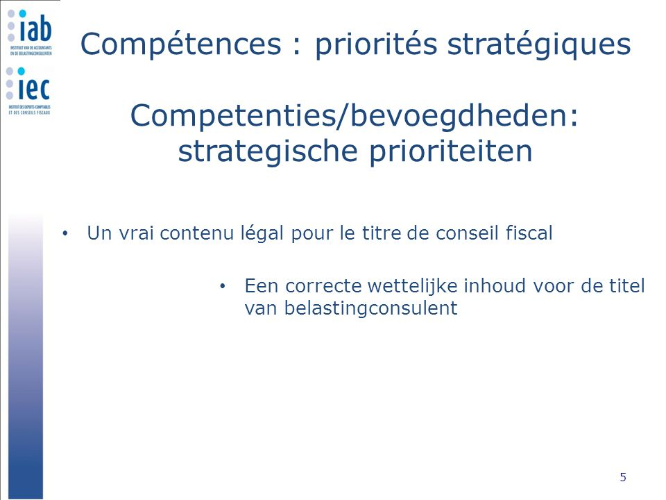 Compétences : priorités stratégiques Competenties/bevoegdheden: strategische prioriteiten Un vrai contenu légal pour le titre de conseil fiscal 5 Een correcte wettelijke inhoud voor de titel van belastingconsulent