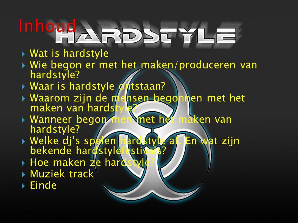 Wat is hardstyle  Wie begon er met het maken/produceren van hardstyle?  Waar is hardstyle ontstaan?  Waarom zijn de mensen begonnen met het maken