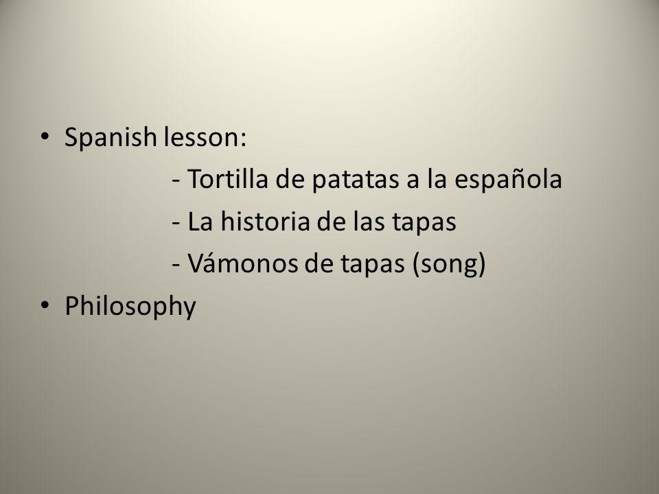 Spanish lesson: - Tortilla de patatas a la española - La historia de las tapas - Vámonos de tapas (song) Philosophy