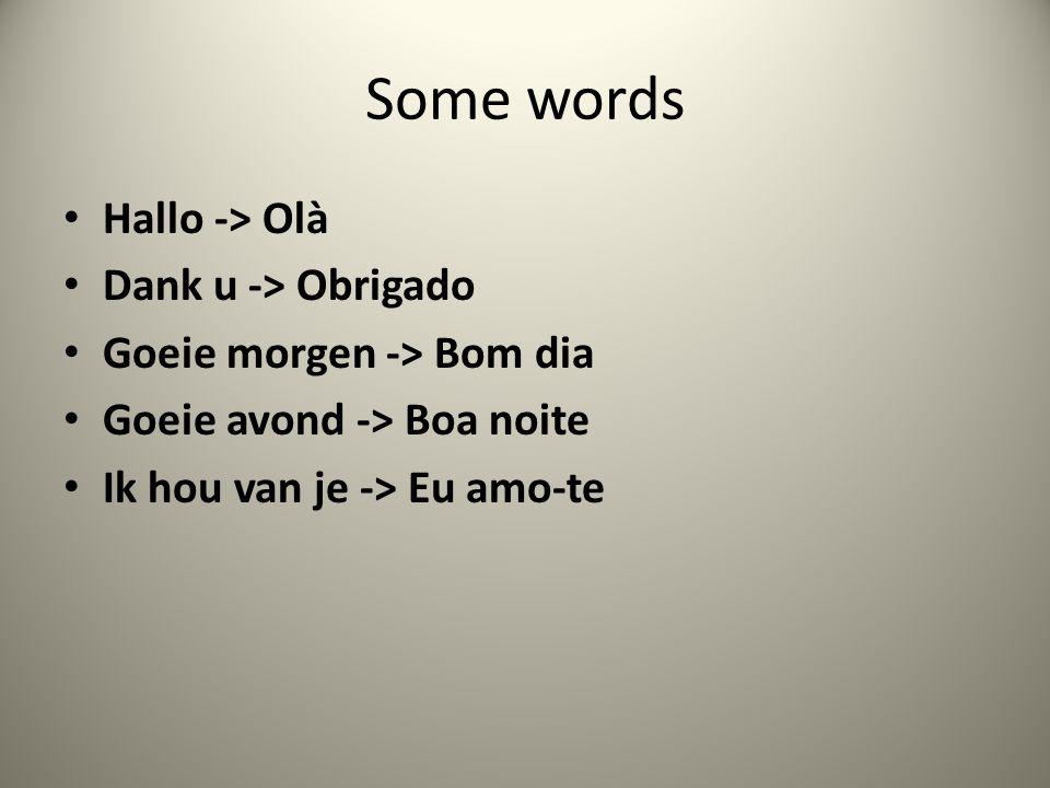 Some words Hallo -> Olà Dank u -> Obrigado Goeie morgen -> Bom dia Goeie avond -> Boa noite Ik hou van je -> Eu amo-te