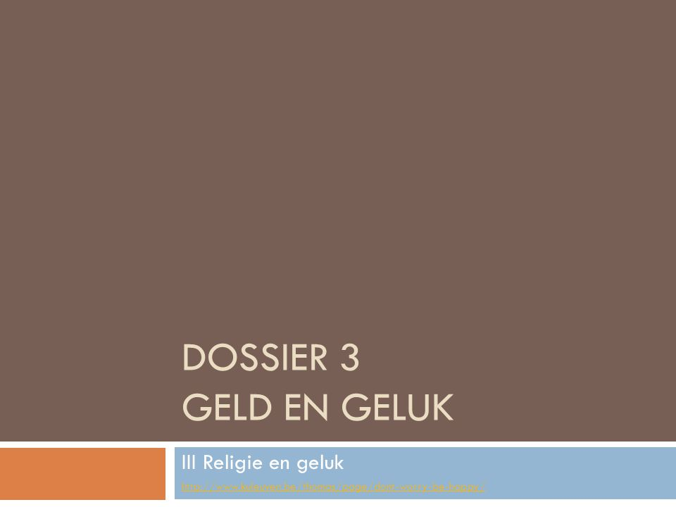 DOSSIER 3 GELD EN GELUK III Religie en geluk http://www.kuleuven.be/thomas/page/dont-worry-be-happy/