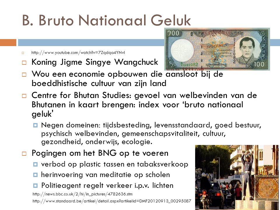 B. Bruto Nationaal Geluk  http://www.youtube.com/watch?v=7Zqdqa4YNvI  Koning Jigme Singye Wangchuck  Wou een economie opbouwen die aansloot bij de