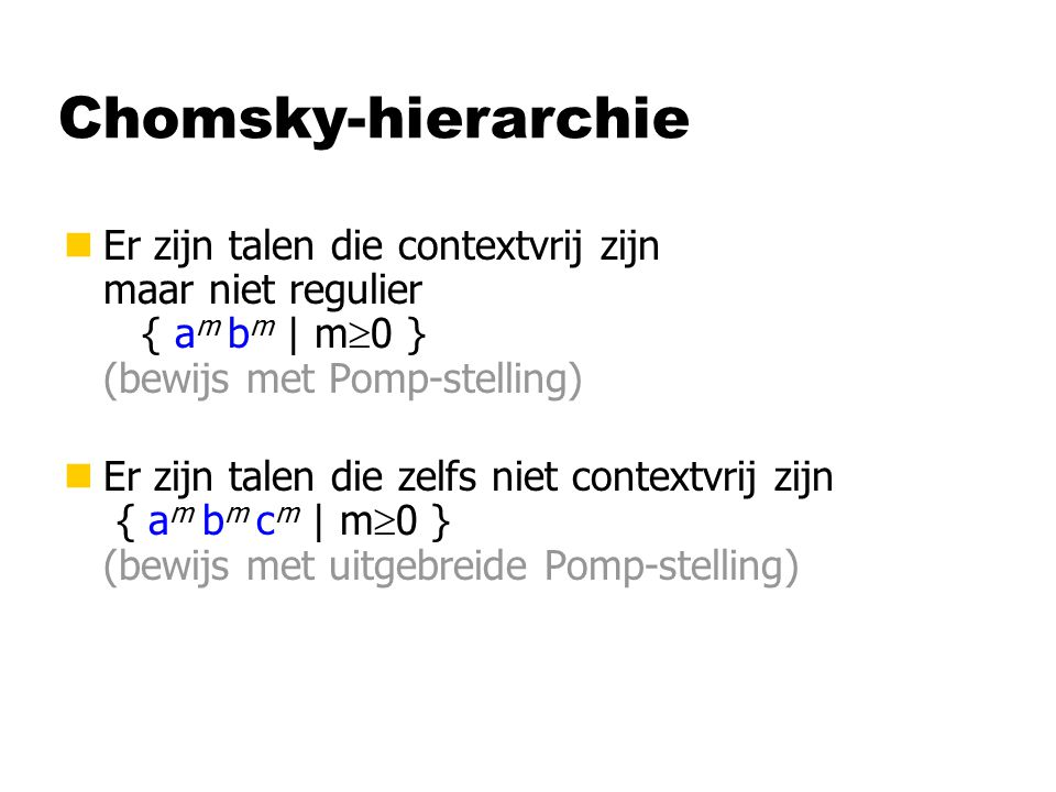 Chomsky-hierarchie nEr zijn talen die contextvrij zijn maar niet regulier { a m b m | m  0 } (bewijs met Pomp-stelling) nEr zijn talen die zelfs niet contextvrij zijn { a m b m c m | m  0 } (bewijs met uitgebreide Pomp-stelling)
