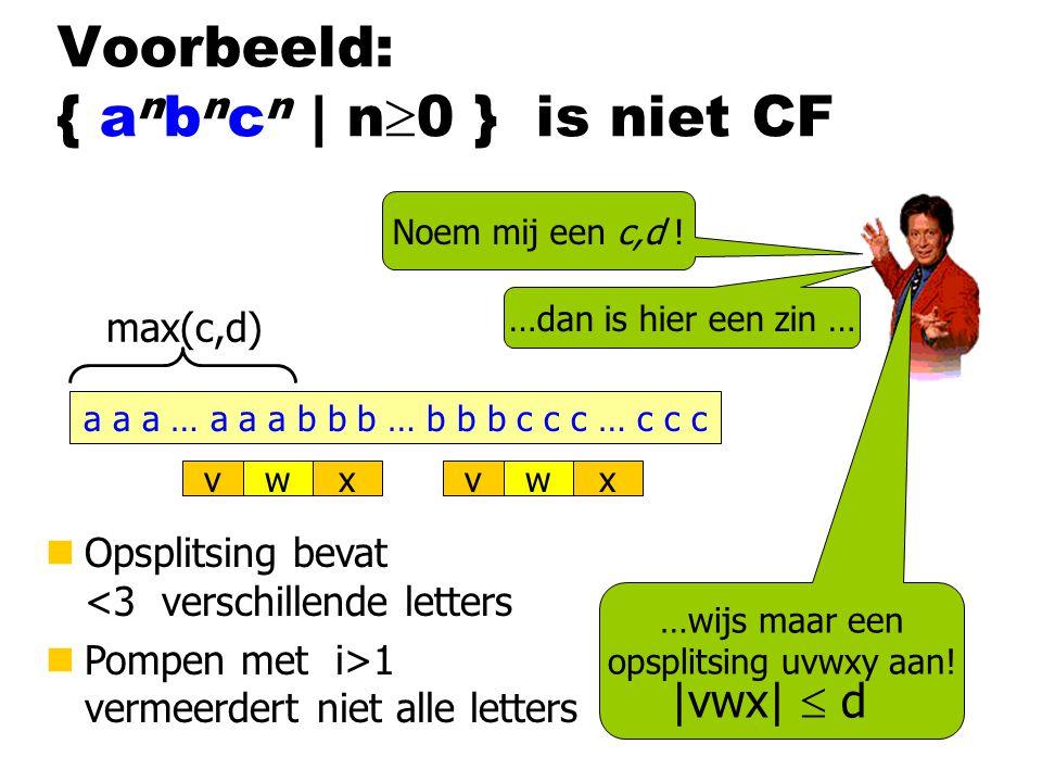 Voorbeeld: { a n b n c n | n  0 } is niet CF Noem mij een c,d ! a a a … a a a b b b … b b b c c c … c c c …dan is hier een zin … max(c,d) vxwvxw nOps