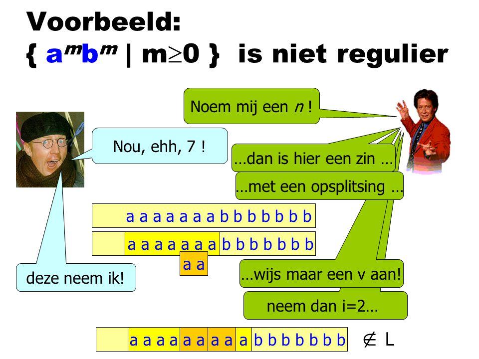 neem dan i=2… a a b b b b b b baa …wijs maar een v aan! Voorbeeld: { a m b m | m  0 } is niet regulier Noem mij een n ! …met een opsplitsing … a a a