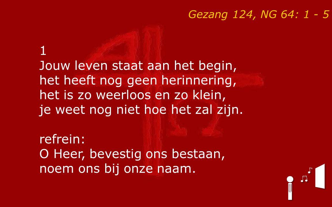 Gezang 124, NG 64: 1 - 5 1 Jouw leven staat aan het begin, het heeft nog geen herinnering, het is zo weerloos en zo klein, je weet nog niet hoe het za