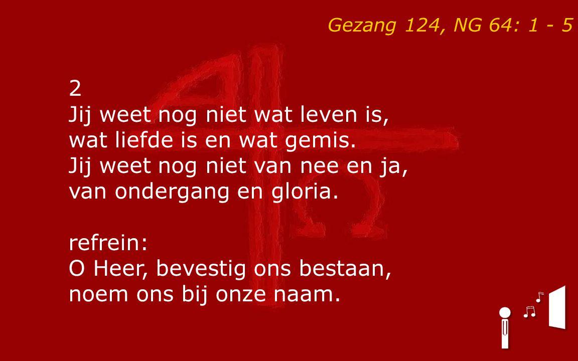Gezang 124, NG 64: 1 - 5 2 Jij weet nog niet wat leven is, wat liefde is en wat gemis. Jij weet nog niet van nee en ja, van ondergang en gloria. refre