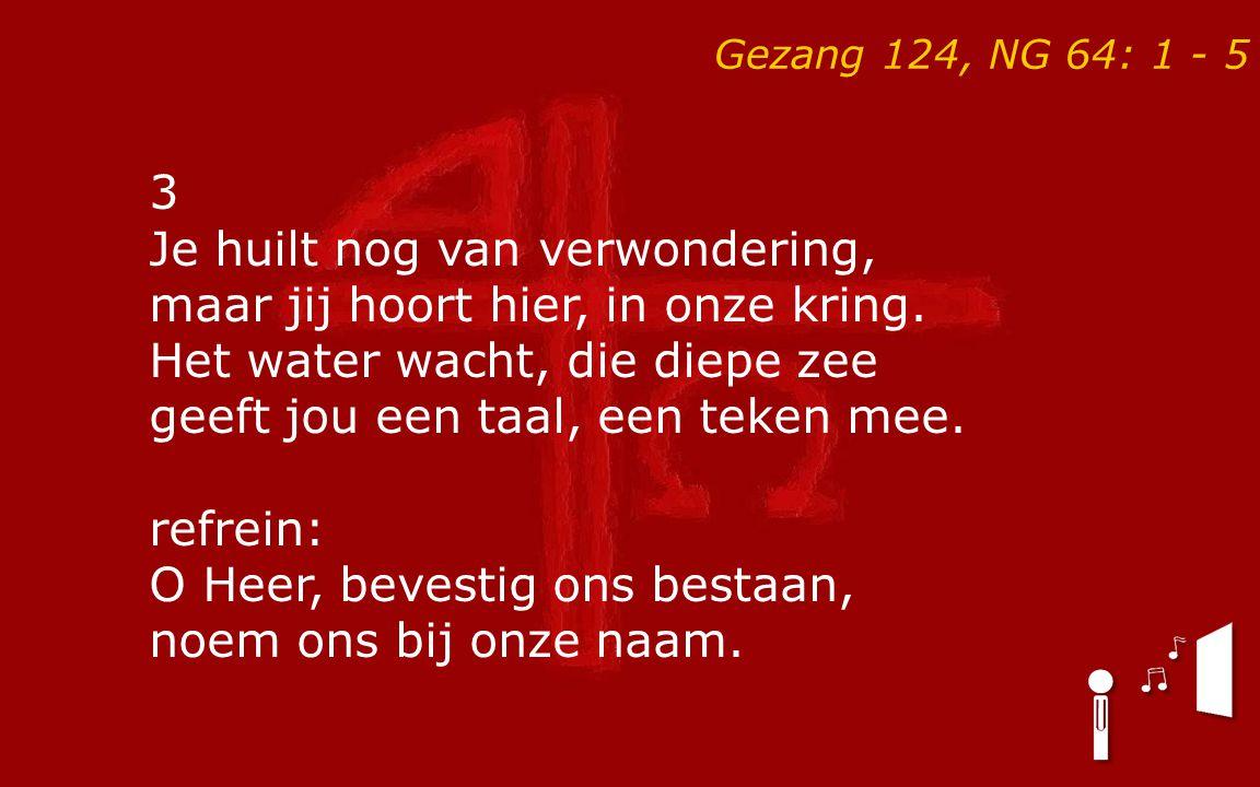 Gezang 124, NG 64: 1 - 5 3 Je huilt nog van verwondering, maar jij hoort hier, in onze kring. Het water wacht, die diepe zee geeft jou een taal, een t