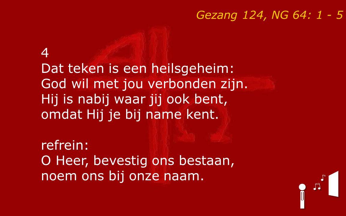 Gezang 124, NG 64: 1 - 5 4 Dat teken is een heilsgeheim: God wil met jou verbonden zijn. Hij is nabij waar jij ook bent, omdat Hij je bij name kent. r
