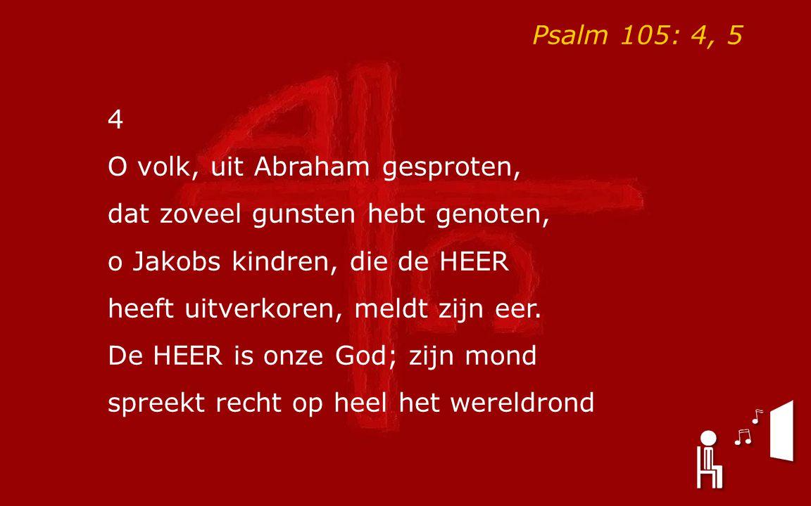 Psalm 105: 4, 5 4 O volk, uit Abraham gesproten, dat zoveel gunsten hebt genoten, o Jakobs kindren, die de HEER heeft uitverkoren, meldt zijn eer. De