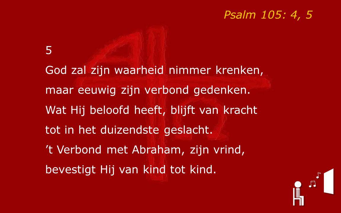 Psalm 105: 4, 5 5 God zal zijn waarheid nimmer krenken, maar eeuwig zijn verbond gedenken. Wat Hij beloofd heeft, blijft van kracht tot in het duizend
