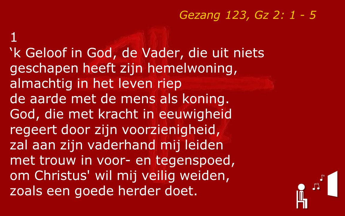 Gezang 123, Gz 2: 1 - 5 1 'k Geloof in God, de Vader, die uit niets geschapen heeft zijn hemelwoning, almachtig in het leven riep de aarde met de mens