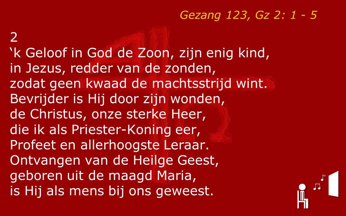 Gezang 123, Gz 2: 1 - 5 2 'k Geloof in God de Zoon, zijn enig kind, in Jezus, redder van de zonden, zodat geen kwaad de machtsstrijd wint. Bevrijder i