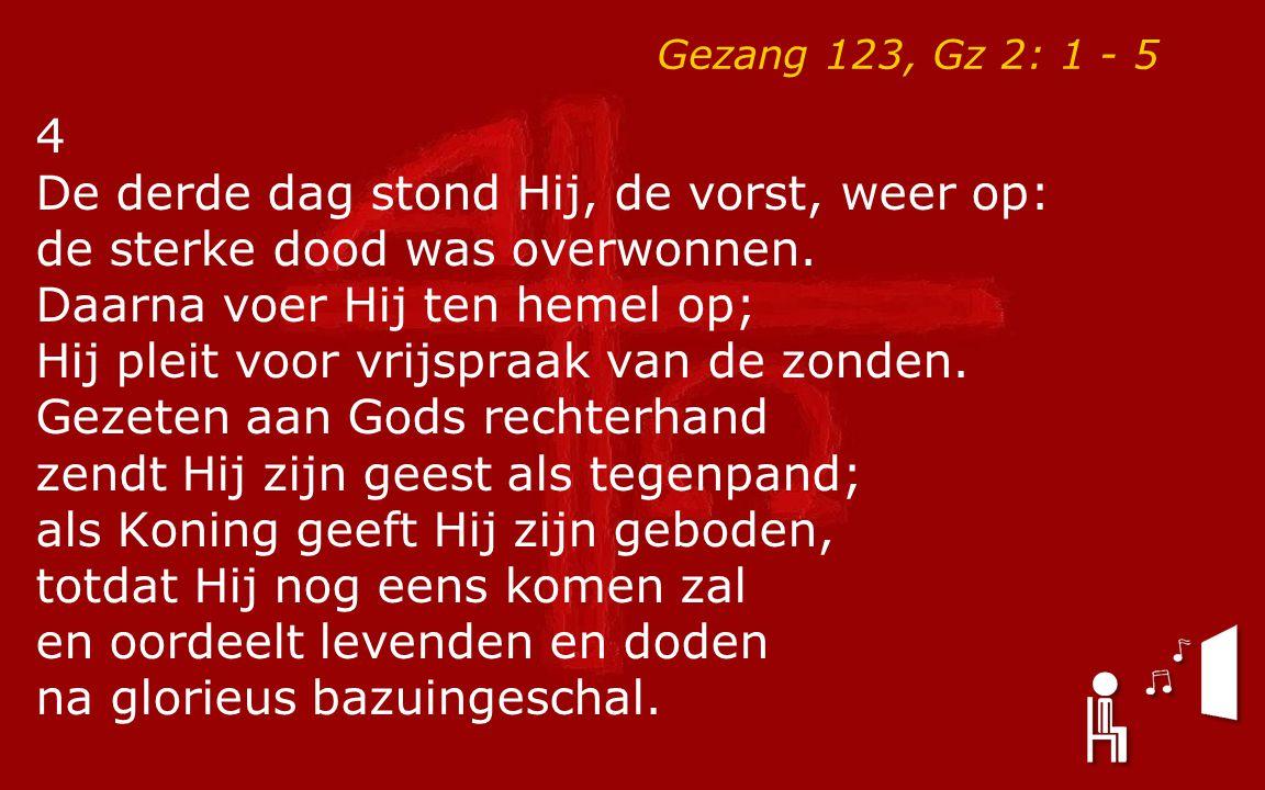 Gezang 123, Gz 2: 1 - 5 4 De derde dag stond Hij, de vorst, weer op: de sterke dood was overwonnen. Daarna voer Hij ten hemel op; Hij pleit voor vrijs