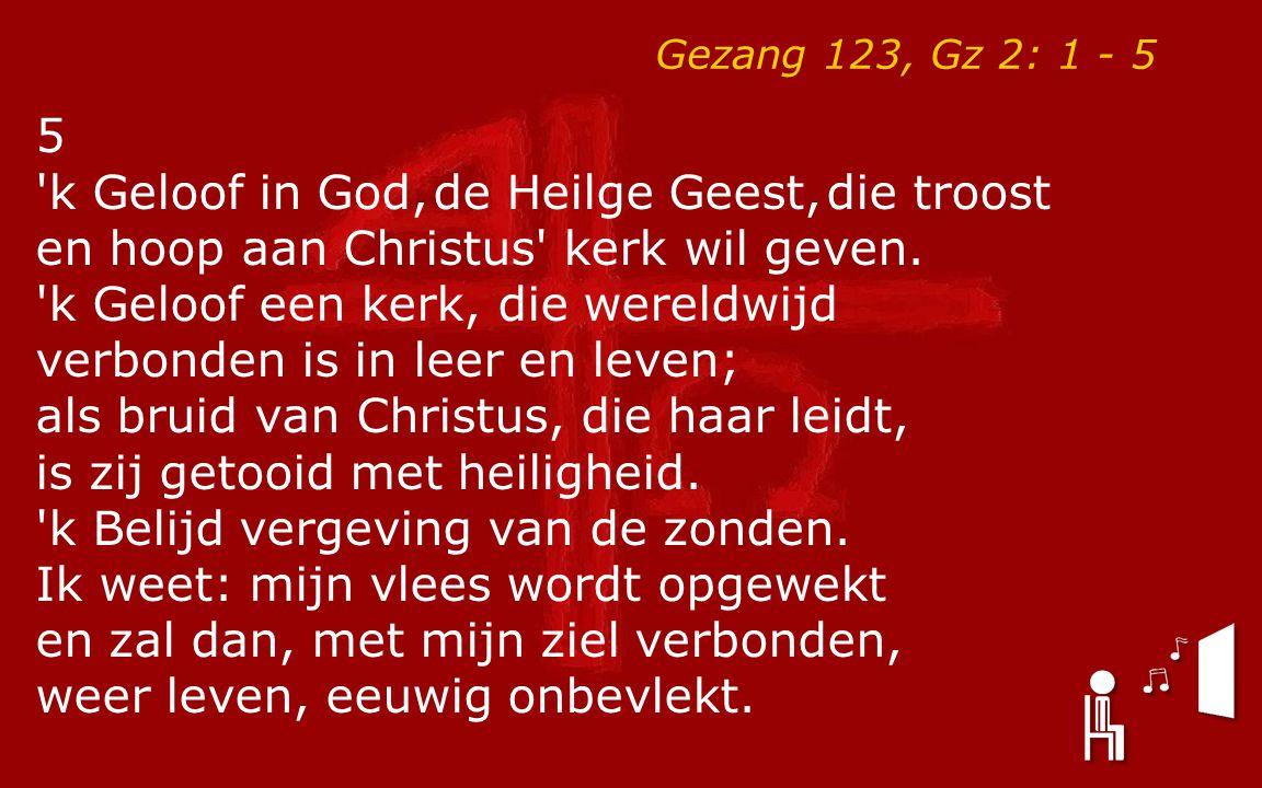 Gezang 123, Gz 2: 1 - 5 5 'k Geloof in God, de Heilge Geest, die troost en hoop aan Christus' kerk wil geven. 'k Geloof een kerk, die wereldwijd verbo