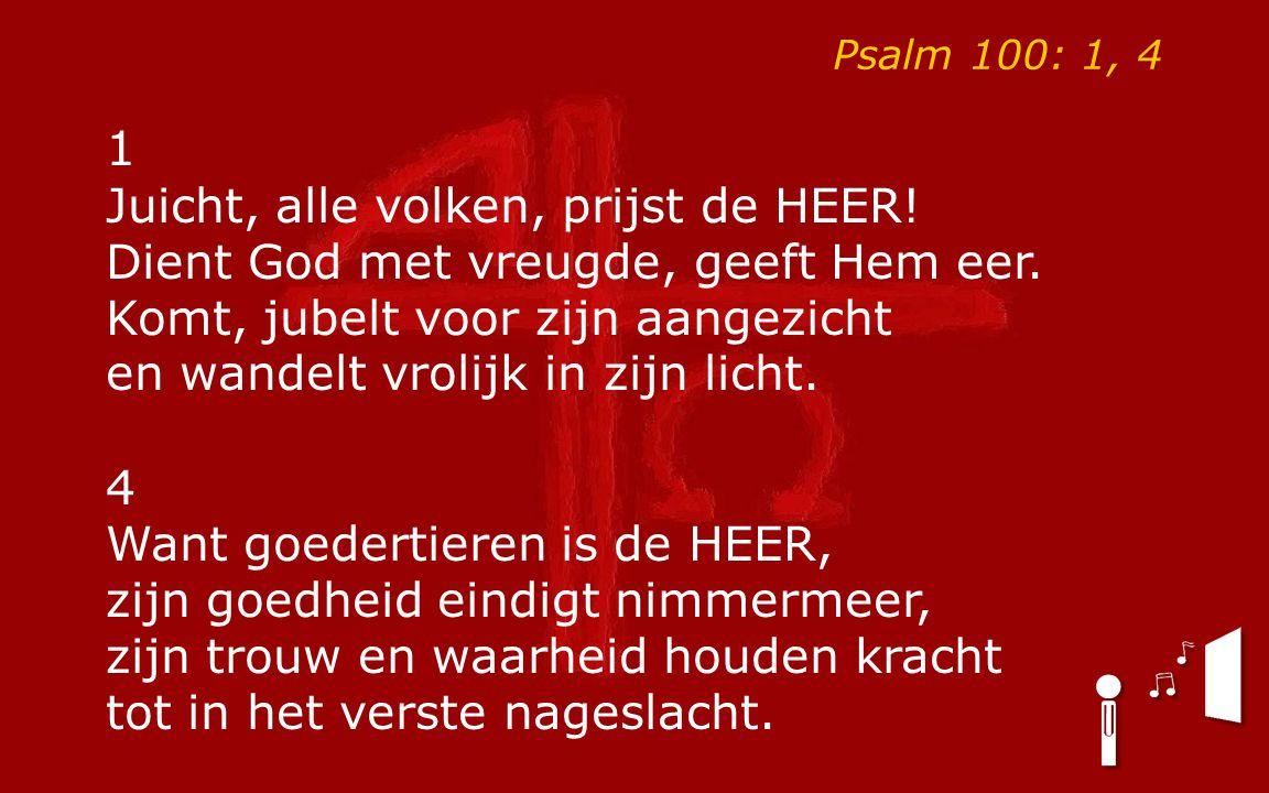 Psalm 100: 1, 4 1 Juicht, alle volken, prijst de HEER! Dient God met vreugde, geeft Hem eer. Komt, jubelt voor zijn aangezicht en wandelt vrolijk in z
