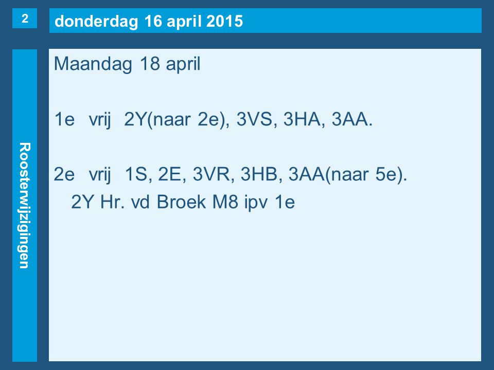 donderdag 16 april 2015 Roosterwijzigingen Maandag 18 april 1evrij2Y(naar 2e), 3VS, 3HA, 3AA. 2evrij1S, 2E, 3VR, 3HB, 3AA(naar 5e). 2Y Hr. vd Broek M8