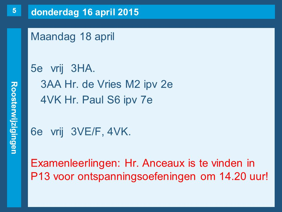 donderdag 16 april 2015 Roosterwijzigingen Maandag 18 april 5evrij3HA. 3AA Hr. de Vries M2 ipv 2e 4VK Hr. Paul S6 ipv 7e 6evrij3VE/F, 4VK. Examenleerl