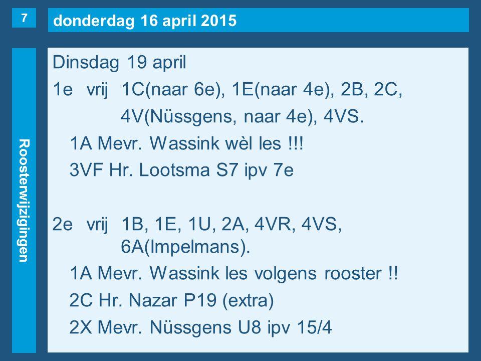 donderdag 16 april 2015 Roosterwijzigingen Dinsdag 19 april 1evrij1C(naar 6e), 1E(naar 4e), 2B, 2C, 4V(Nüssgens, naar 4e), 4VS. 1A Mevr. Wassink wèl l