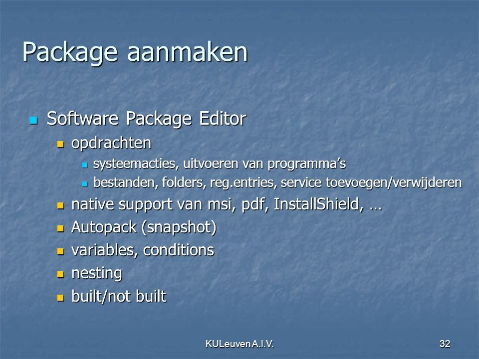 KULeuven A.I.V.32 Package aanmaken Software Package Editor Software Package Editor opdrachten opdrachten systeemacties, uitvoeren van programma's systeemacties, uitvoeren van programma's bestanden, folders, reg.entries, service toevoegen/verwijderen bestanden, folders, reg.entries, service toevoegen/verwijderen native support van msi, pdf, InstallShield, … native support van msi, pdf, InstallShield, … Autopack (snapshot) Autopack (snapshot) variables, conditions variables, conditions nesting nesting built/not built built/not built