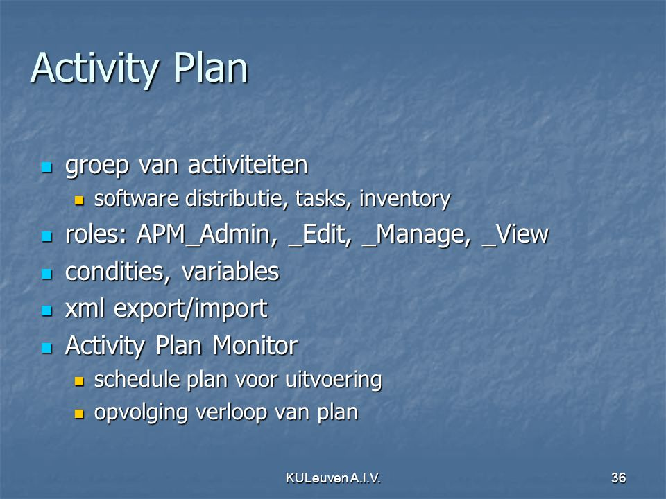 KULeuven A.I.V.36 Activity Plan groep van activiteiten groep van activiteiten software distributie, tasks, inventory software distributie, tasks, inventory roles: APM_Admin, _Edit, _Manage, _View roles: APM_Admin, _Edit, _Manage, _View condities, variables condities, variables xml export/import xml export/import Activity Plan Monitor Activity Plan Monitor schedule plan voor uitvoering schedule plan voor uitvoering opvolging verloop van plan opvolging verloop van plan